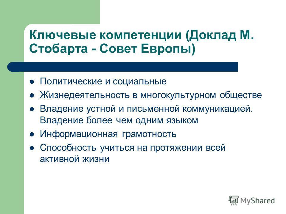 Ключевые компетенции (Доклад М. Стобарта - Совет Европы) Политические и социальные Жизнедеятельность в многокультурном обществе Владение устной и письменной коммуникацией. Владение более чем одним языком Информационная грамотность Способность учиться