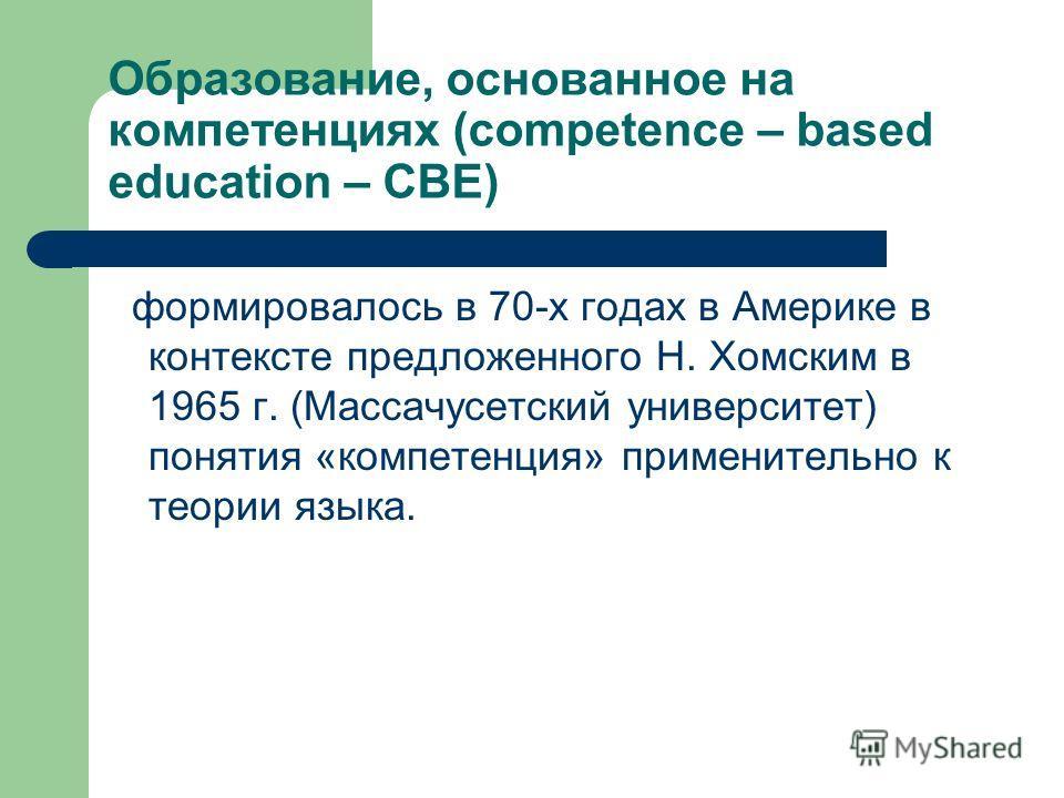 Образование, основанное на компетенциях (competence – based education – CBE) формировалось в 70-х годах в Америке в контексте предложенного Н. Хомским в 1965 г. (Массачусетский университет) понятия «компетенция» применительно к теории языка.