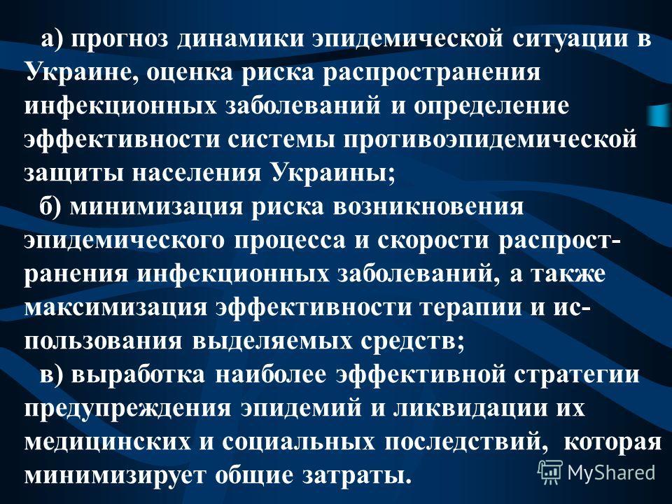 а) прогноз динамики эпидемической ситуации в Украине, оценка риска распространения инфекционных заболеваний и определение эффективности системы противоэпидемической защиты населения Украины; б) минимизация риска возникновения эпидемического процесса