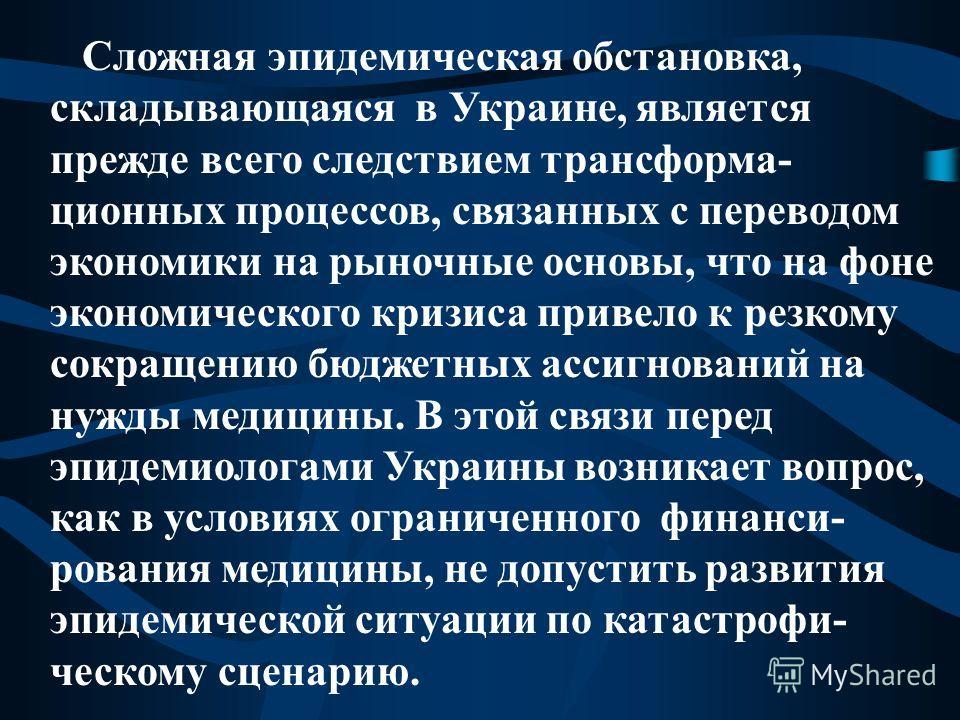 Сложная эпидемическая обстановка, складывающаяся в Украине, является прежде всего следствием трансформа- ционных процессов, связанных с переводом экономики на рыночные основы, что на фоне экономического кризиса привело к резкому сокращению бюджетных