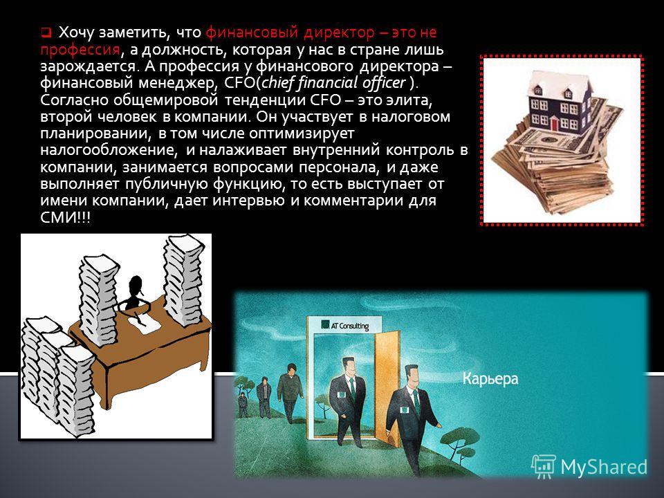 Хочу заметить, что финансовый директор – это не профессия, а должность, которая у нас в стране лишь зарождается. А профессия у финансового директора – финансовый менеджер, CFO(chief financial officer ). Согласно общемировой тенденции CFO – это элита,