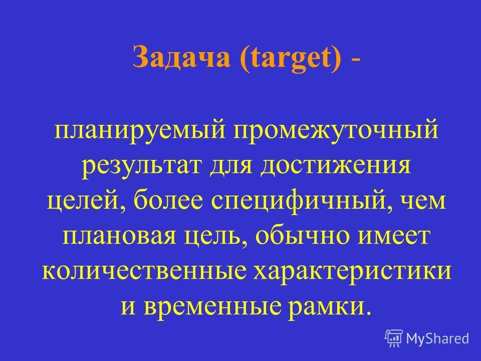 Задача (target) - планируемый промежуточный результат для достижения целей, более специфичный, чем плановая цель, обычно имеет количественные характеристики и временные рамки.