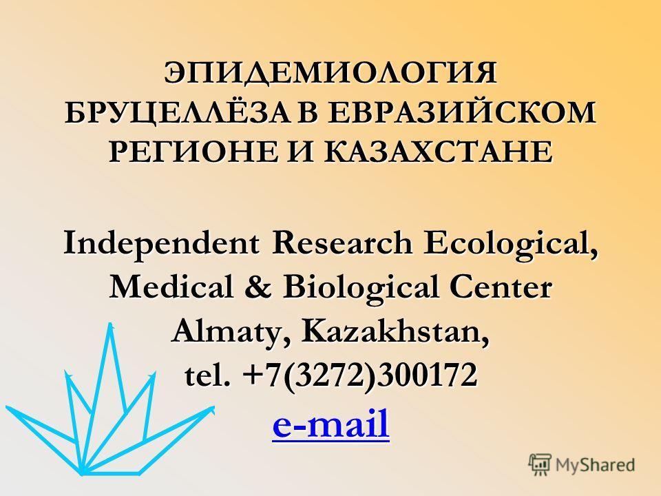 ЭПИДЕМИОЛОГИЯ БРУЦЕЛЛЁЗА В ЕВРАЗИЙСКОМ РЕГИОНЕ И КАЗАХСТАНЕ Independent Research Ecological, Medical & Biological Center Almaty, Kazakhstan, tel. +7(3272)300172 e-mail e-mail