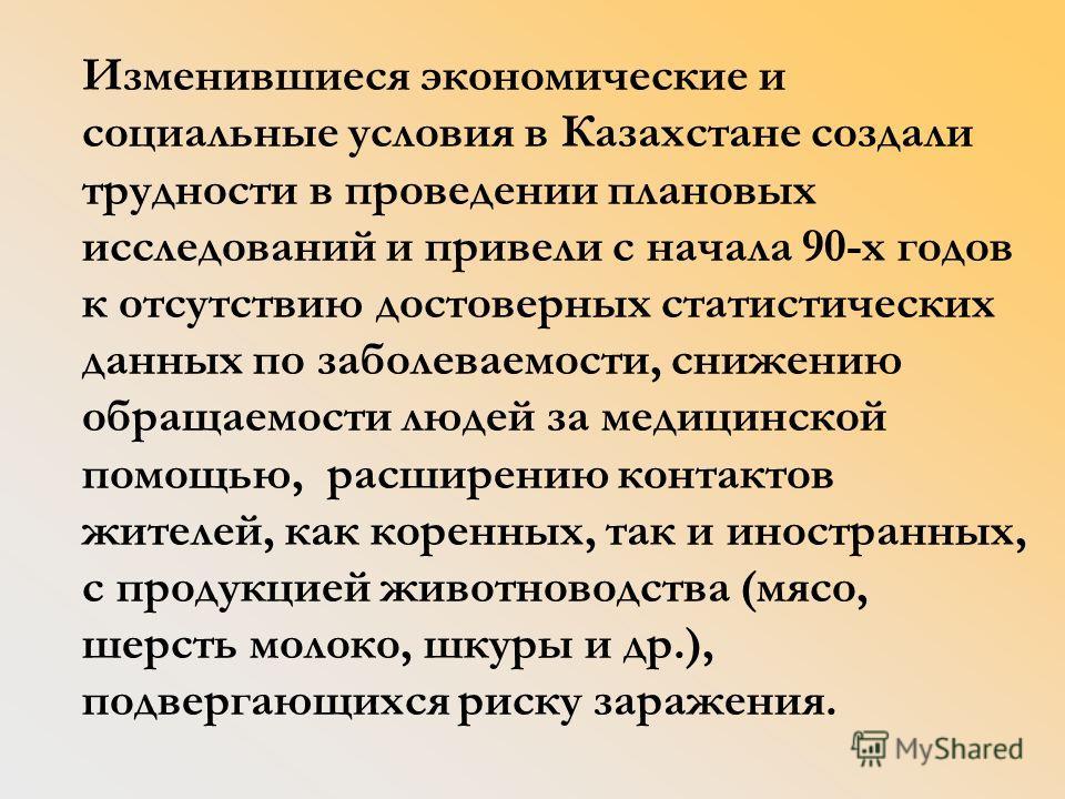 Изменившиеся экономические и социальные условия в Казахстане создали трудности в проведении плановых исследований и привели с начала 90-х годов к отсутствию достоверных статистических данных по заболеваемости, снижению обращаемости людей за медицинск
