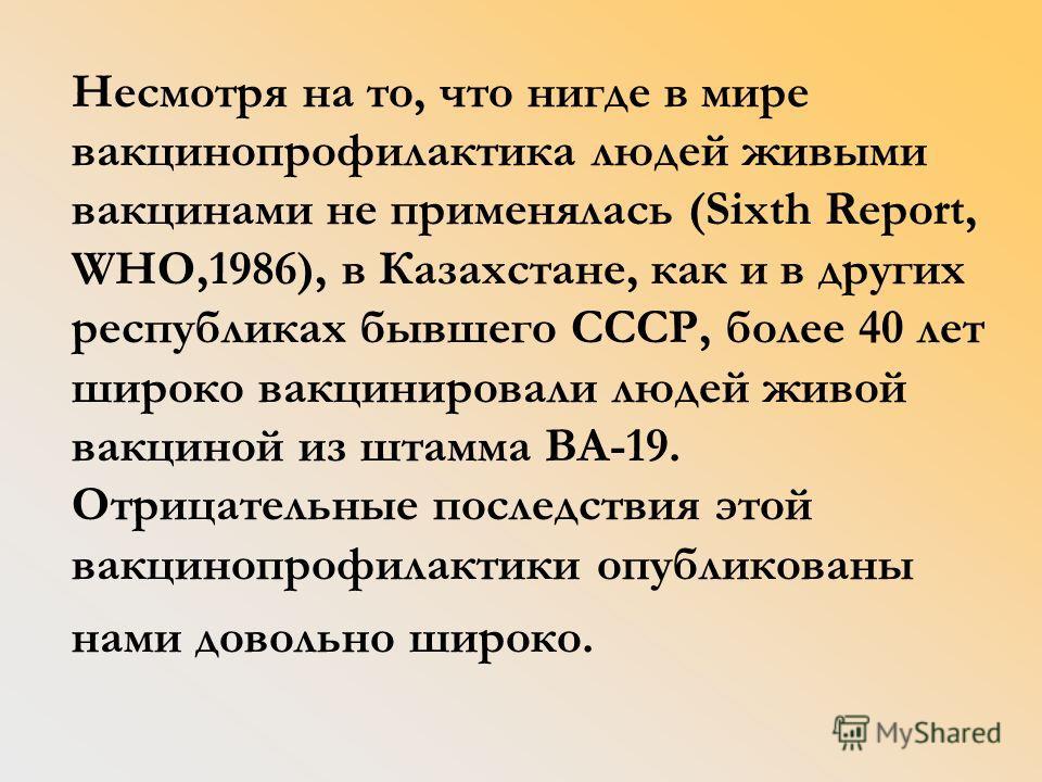 Несмотря на то, что нигде в мире вакцинопрофилактика людей живыми вакцинами не применялась (Sixth Report, WHO,1986), в Казахстане, как и в других республиках бывшего СССР, более 40 лет широко вакцинировали людей живой вакциной из штамма ВА-19. Отрица