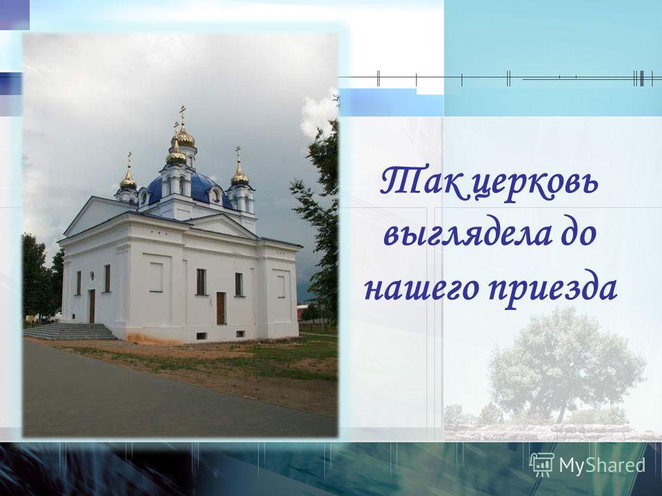 Так церковь выглядела до нашего приезда