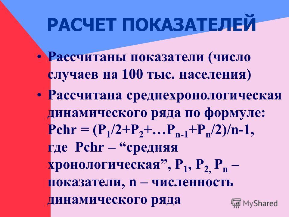 РАСЧЕТ ПОКАЗАТЕЛЕЙ Рассчитаны показатели (число случаев на 100 тыс. населения) Рассчитана среднехронологическая динамического ряда по формуле: Pchr = (Р 1 /2+P 2 +…P n-1 +Р n /2)/n-1, где Pchr – средняя хронологическая, Р 1, P 2, P n – показатели, n