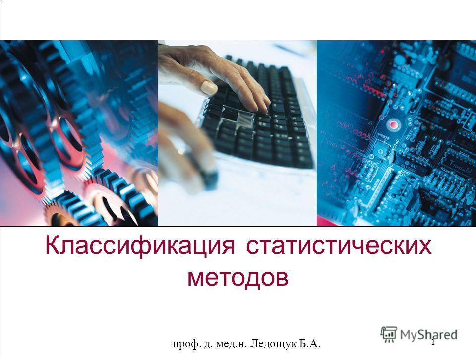 проф. д. мед.н. Ледощук Б.А. 1 Классификация статистических методов