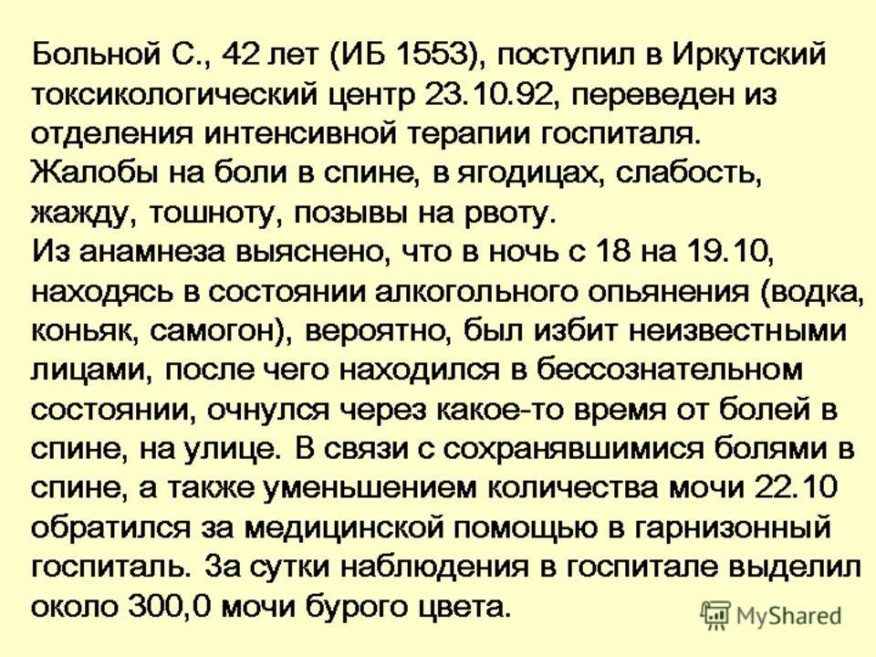 Больной С., 42 лет (ИБ 1553), поступил в Иркутский токсикологический центр 23.10.92, переведен из отделения интенсивной терапии госпиталя. Жалобы на боли в спине, в ягодицах, слабость, жажду, тошноту, позывы на рвоту. Из анамнеза выяснено, что в ночь