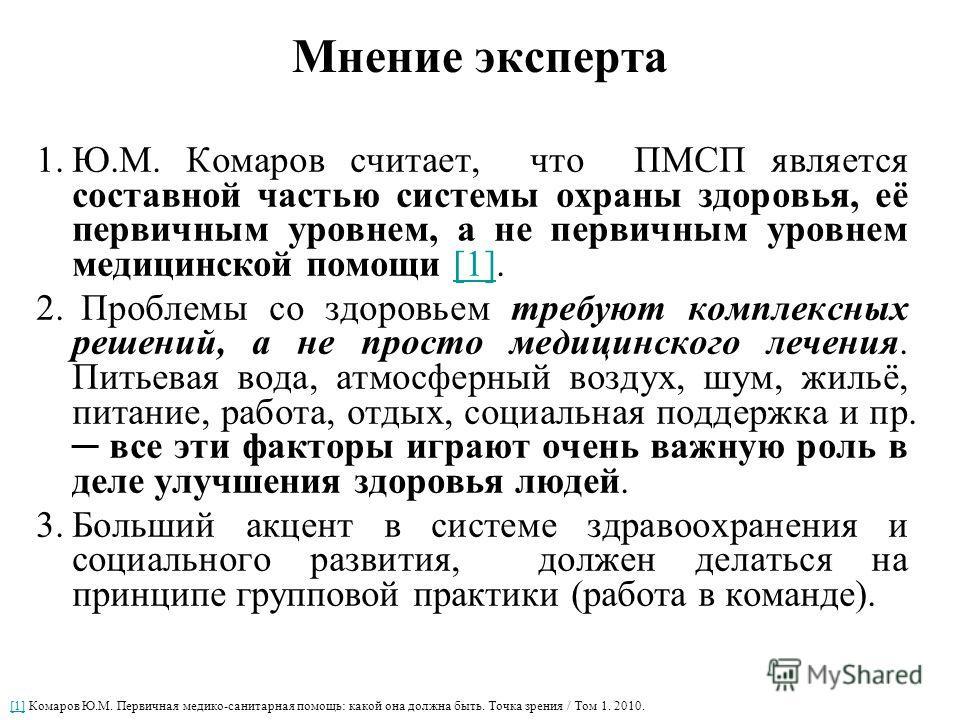 Мнение эксперта 1.Ю.М. Комаров считает, что ПМСП является составной частью системы охраны здоровья, её первичным уровнем, а не первичным уровнем медицинской помощи [1].[1] 2. Проблемы со здоровьем требуют комплексных решений, а не просто медицинского