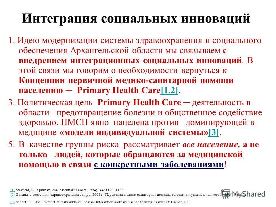 Интеграция социальных инноваций 1. Идею модернизации системы здравоохранения и социального обеспечения Архангельской области мы связываем с внедрением интеграционных социальных инноваций. В этой связи мы говорим о необходимости вернуться к Концепции