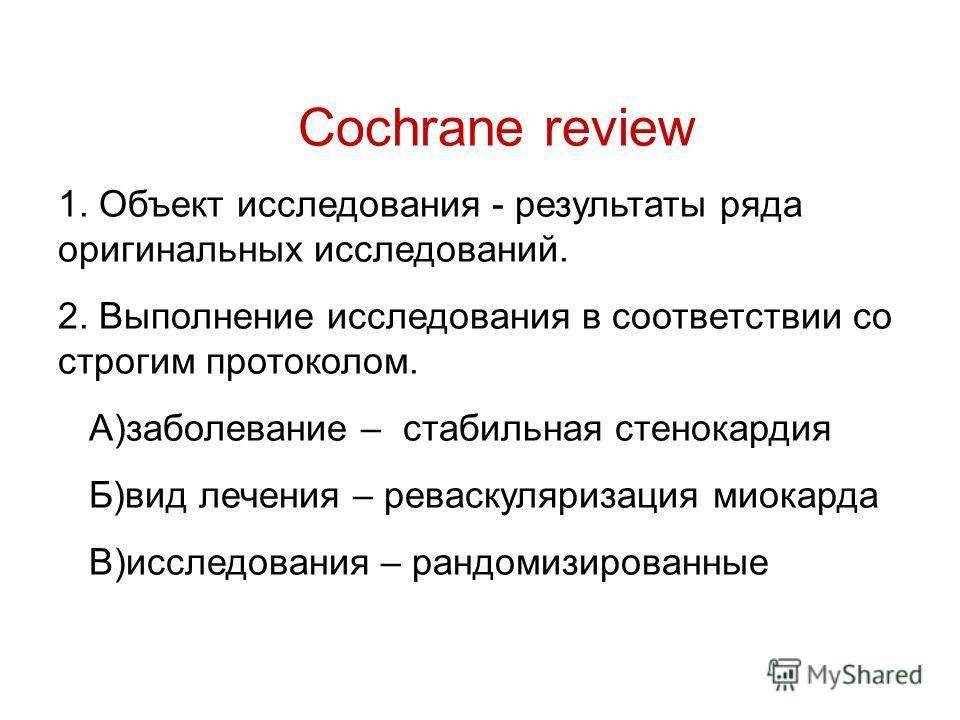 Cochrane review 1. Объект исследования - результаты ряда оригинальных исследований. 2. Выполнение исследования в соответствии со строгим протоколом. А)заболевание – стабильная стенокардия Б)вид лечения – реваскуляризация миокарда В)исследования – ран