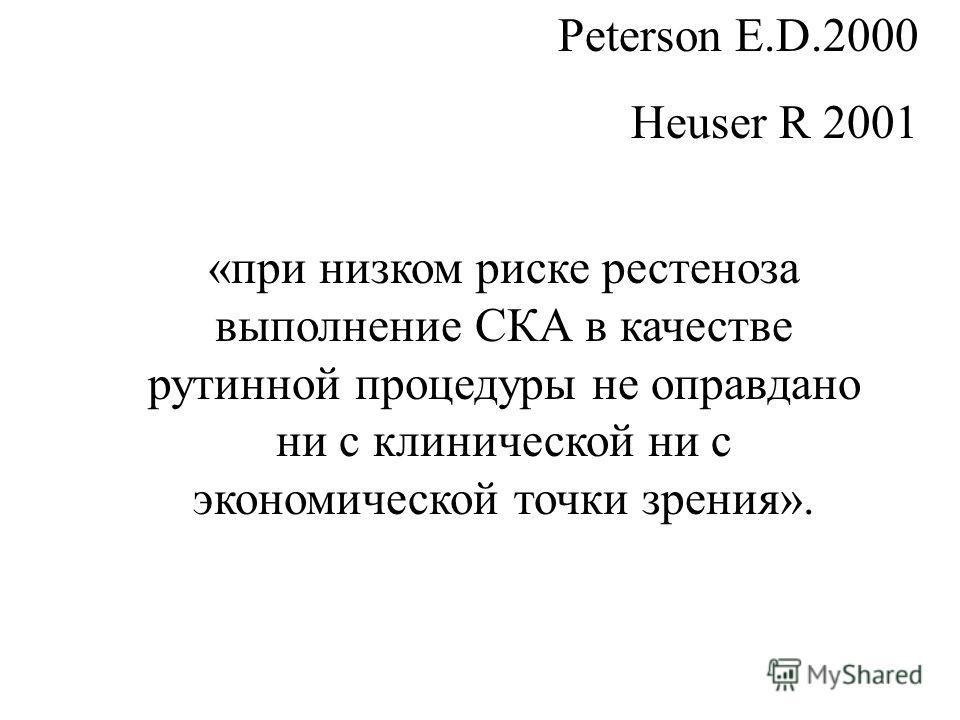«при низком риске рестеноза выполнение СКА в качестве рутинной процедуры не оправдано ни с клинической ни с экономической точки зрения». Peterson E.D.2000 Heuser R 2001
