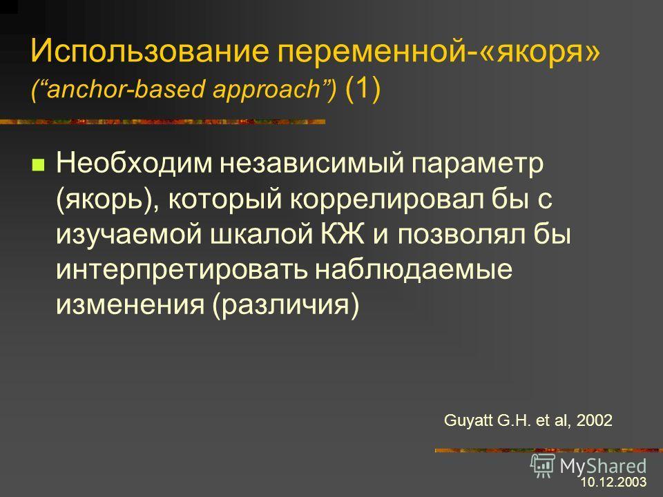 10.12.2003 Использование переменной-«якоря» (anchor-based approach) (1) Необходим независимый параметр (якорь), который коррелировал бы с изучаемой шкалой КЖ и позволял бы интерпретировать наблюдаемые изменения (различия) Guyatt G.H. et al, 2002