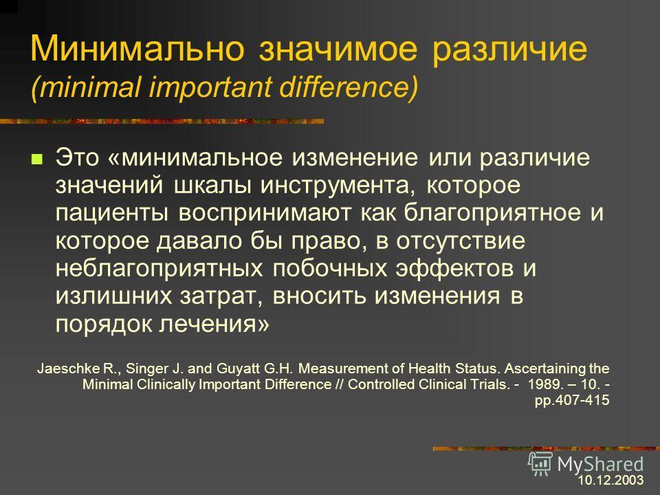 10.12.2003 Минимально значимое различие (minimal important difference) Это «минимальное изменение или различие значений шкалы инструмента, которое пациенты воспринимают как благоприятное и которое давало бы право, в отсутствие неблагоприятных побочны