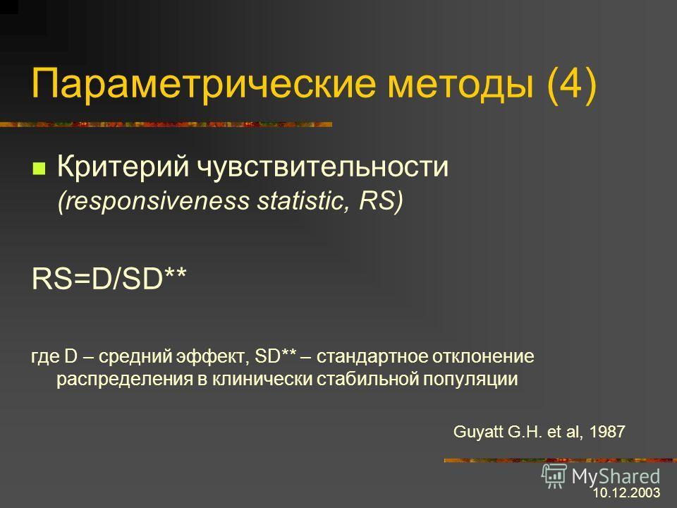 10.12.2003 Параметрические методы (4) Критерий чувствительности (responsiveness statistic, RS) RS=D/SD** где D – средний эффект, SD** – стандартное отклонение распределения в клинически стабильной популяции Guyatt G.H. et al, 1987