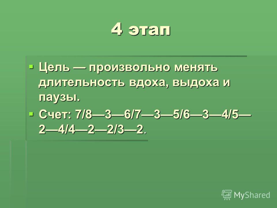 4 этап Цель произвольно менять длительность вдоха, выдоха и паузы. Цель произвольно менять длительность вдоха, выдоха и паузы. Счет: 7/836/735/634/5 24/422/32. Счет: 7/836/735/634/5 24/422/32.