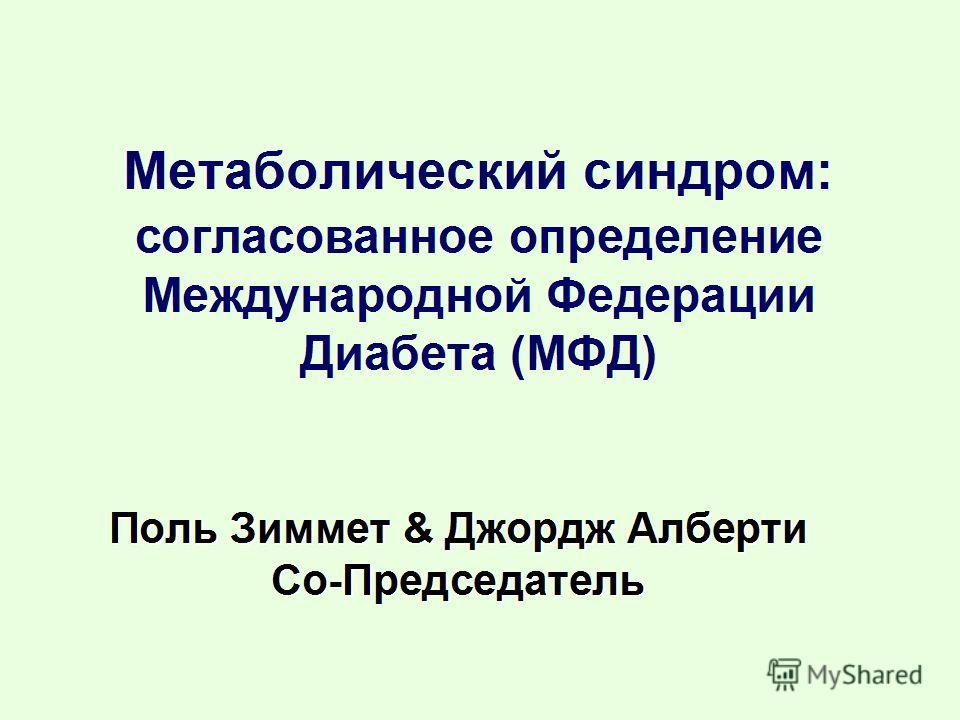 Поль Зиммет & Джордж Алберти Со-Председатель Метаболический синдром: согласованное определение Международной Федерации Диабета (МФД)