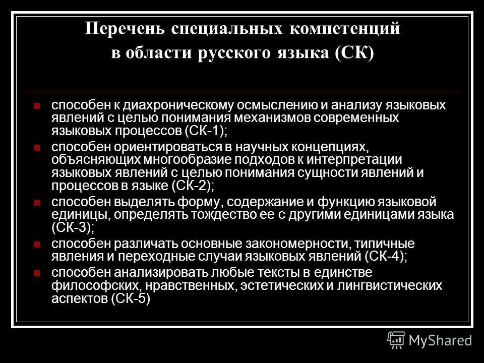 Перечень специальных компетенций в области русского языка (СК) способен к диахроническому осмыслению и анализу языковых явлений с целью понимания механизмов современных языковых процессов (СК-1); способен ориентироваться в научных концепциях, объясня