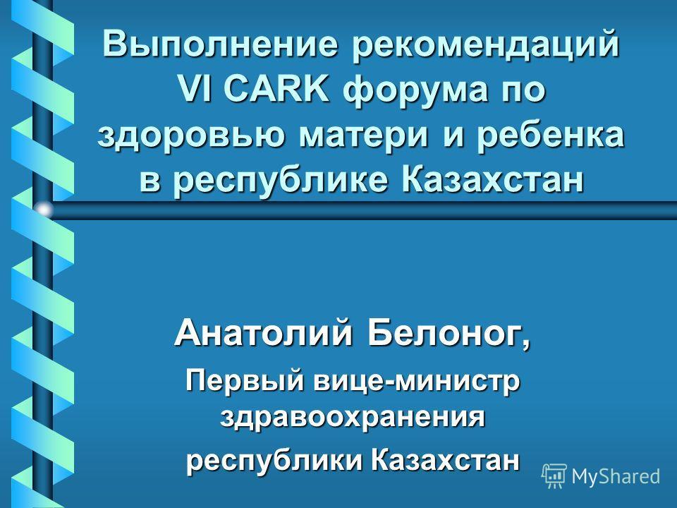 Выполнение рекомендаций VI CARK форума по здоровью матери и ребенка в республике Казахстан Анатолий Белоног, Первый вице-министр здравоохранения республики Казахстан