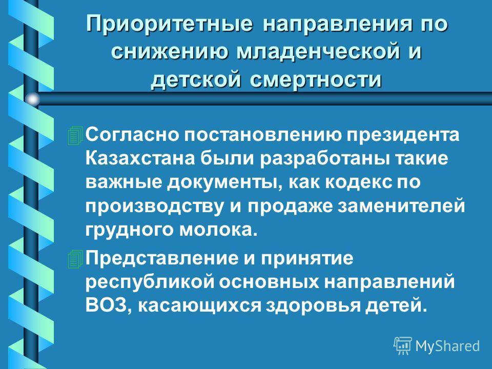 Приоритетные направления по снижению младенческой и детской смертности 4 4Согласно постановлению президента Казахстана были разработаны такие важные документы, как кодекс по производству и продаже заменителей грудного молока. 4 4Представление и приня