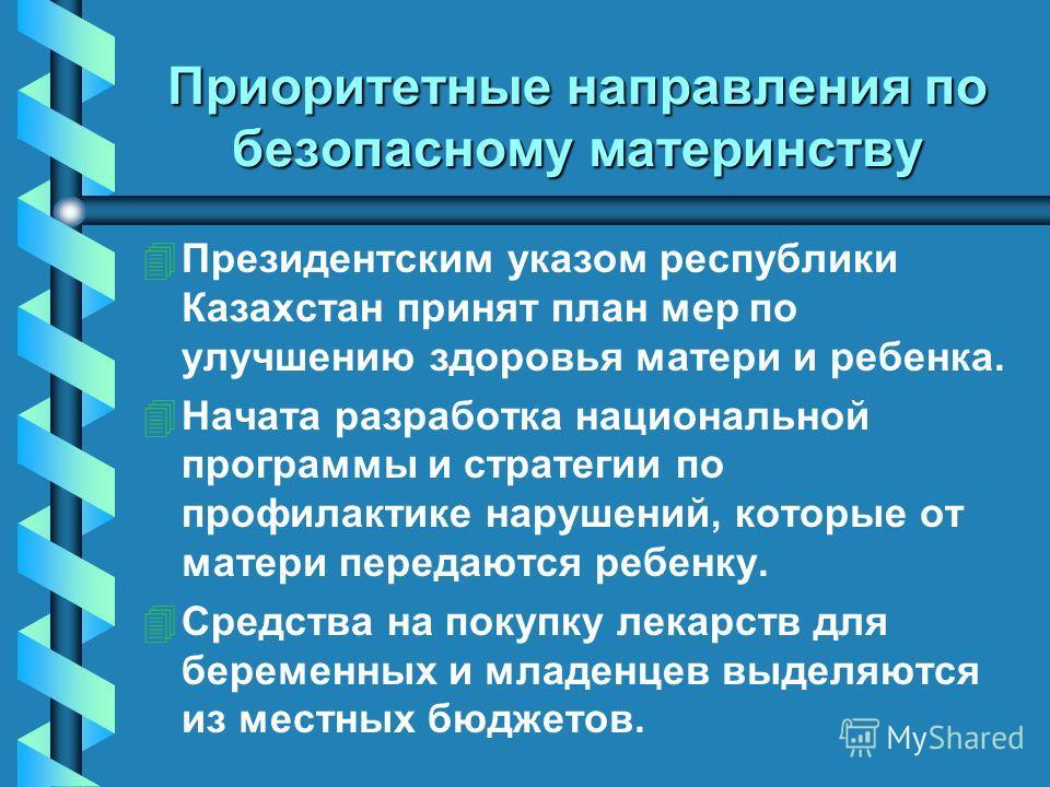 Приоритетные направления по безопасному материнству 4 4Президентским указом республики Казахстан принят план мер по улучшению здоровья матери и ребенка. 4 4Начата разработка национальной программы и стратегии по профилактике нарушений, которые от мат