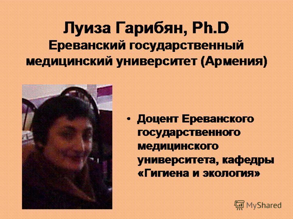 Луиза Гарибян, Ph.D Ереванский государственный медицинский университет (Армения) Доцент Ереванского государственного медицинского университета, кафедры «Гигиена и экология»