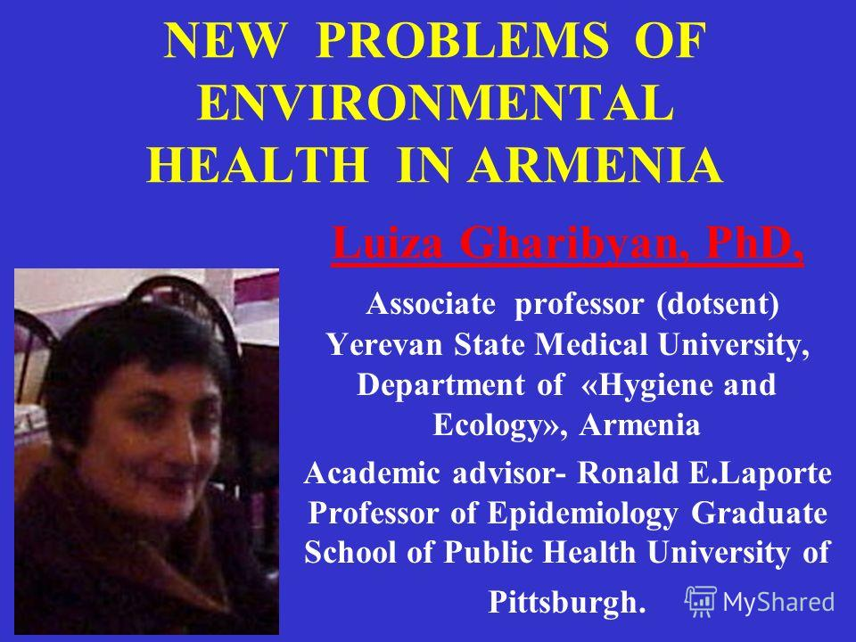 NEW PROBLEMS OF ENVIRONMENTAL HEALTH IN ARMENIA Luiza Gharibyan, PhD, Associate professor (dotsent) Yerevan State Medical University, Department of «Hygiene and Ecology», Armenia Academic advisor- Ronald E.Laporte Professor of Epidemiology Graduate S