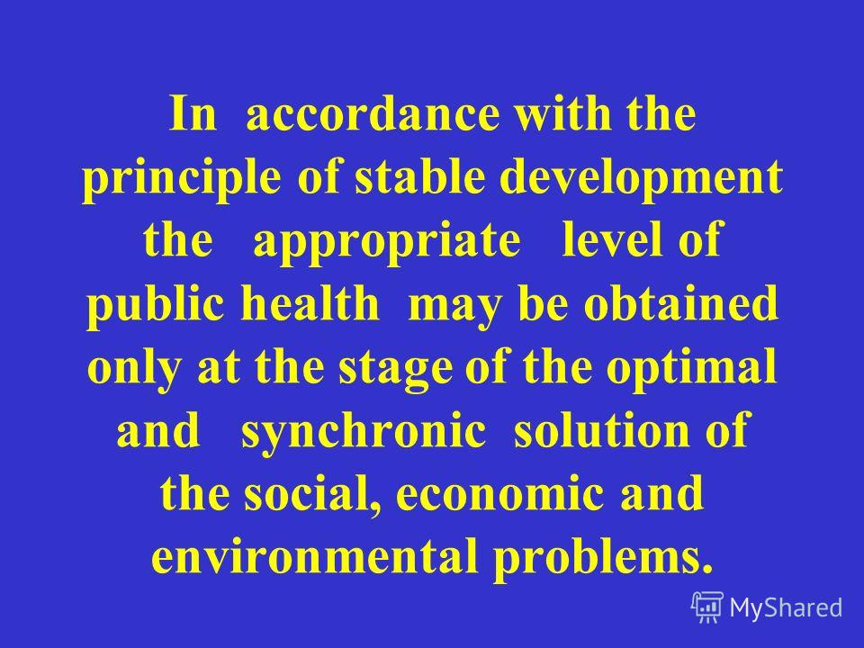In accordance with the principle of stable development the appropriate level of public health may be obtained only at the stage of the optimal and synchronic solution of the social, economic and environmental problems.