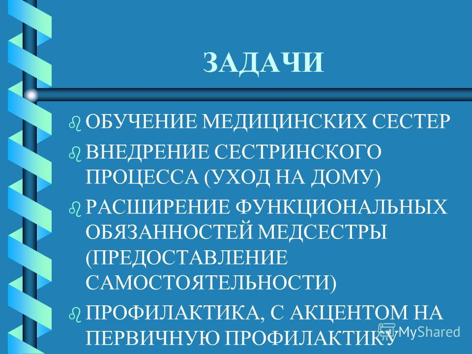 ЗАДАЧИ b b ОБУЧЕНИЕ МЕДИЦИНСКИХ СЕСТЕР b b ВНЕДРЕНИЕ СЕСТРИНСКОГО ПРОЦЕССА (УХОД НА ДОМУ) b b РАСШИРЕНИЕ ФУНКЦИОНАЛЬНЫХ ОБЯЗАННОСТЕЙ МЕДСЕСТРЫ (ПРЕДОСТАВЛЕНИЕ САМОСТОЯТЕЛЬНОСТИ) b b ПРОФИЛАКТИКА, С АКЦЕНТОМ НА ПЕРВИЧНУЮ ПРОФИЛАКТИКУ