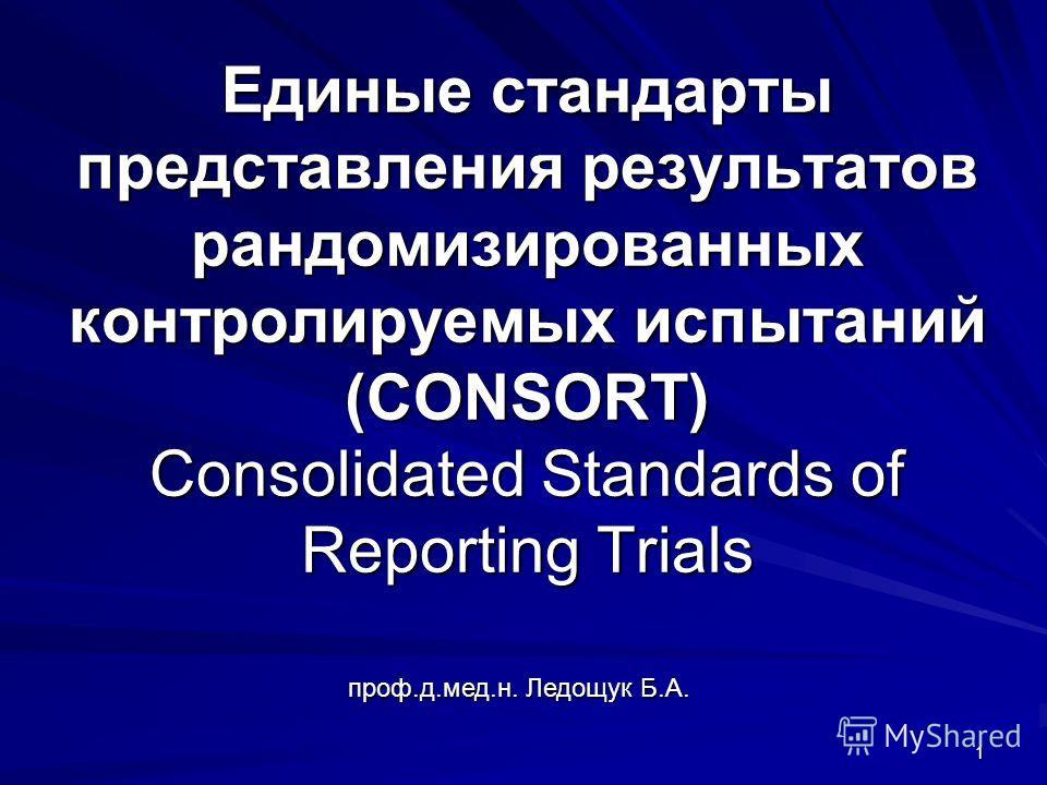проф.д.мед.н. Ледощук Б.А. 1 Единые стандарты представления результатов рандомизированных контролируемых испытаний (CONSORT) Consolidated Standards of Reporting Trials