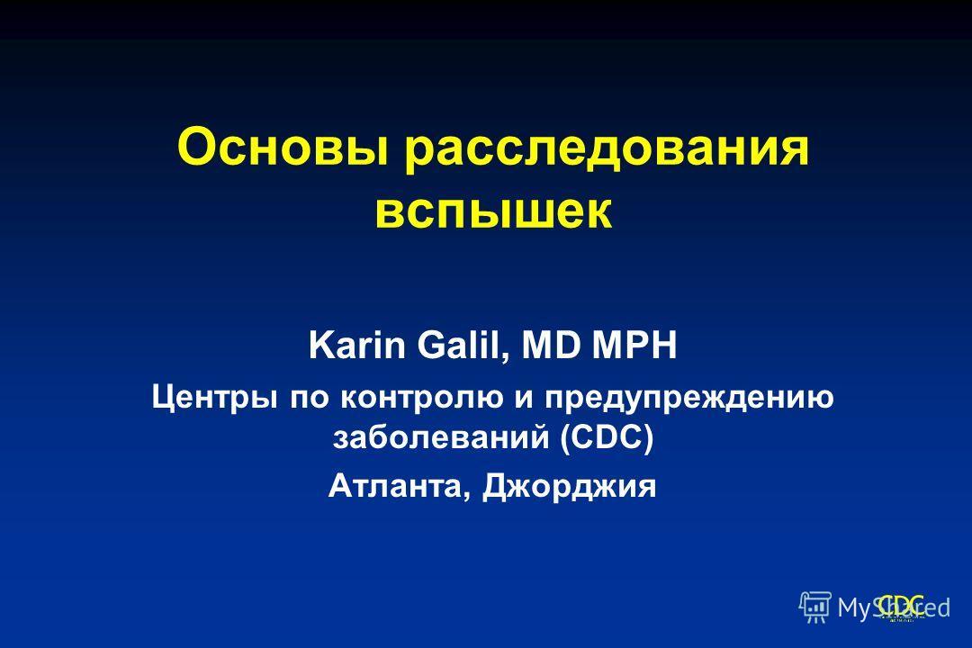 Основы расследования вспышек Karin Galil, MD MPH Центры по контролю и предупреждению заболеваний (CDC) Атланта, Джорджия