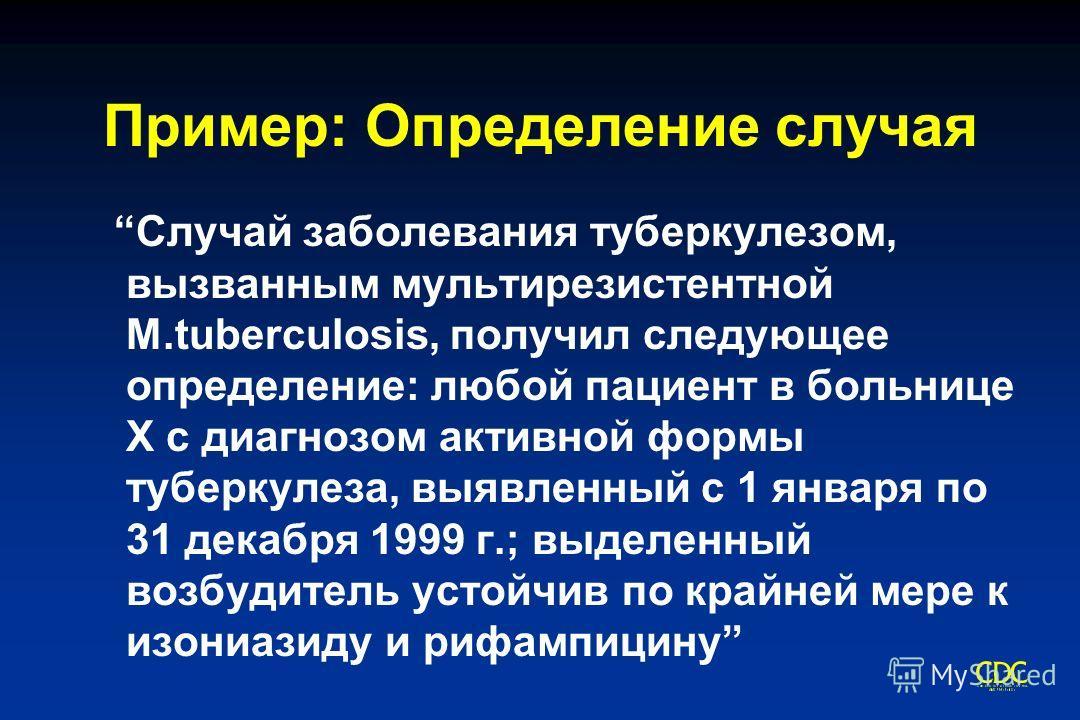 Пример: Определение случая Случай заболевания туберкулезом, вызванным мультирезистентной M.tuberculosis, получил следующее определение: любой пациент в больнице X с диагнозом активной формы туберкулеза, выявленный с 1 января по 31 декабря 1999 г.; вы