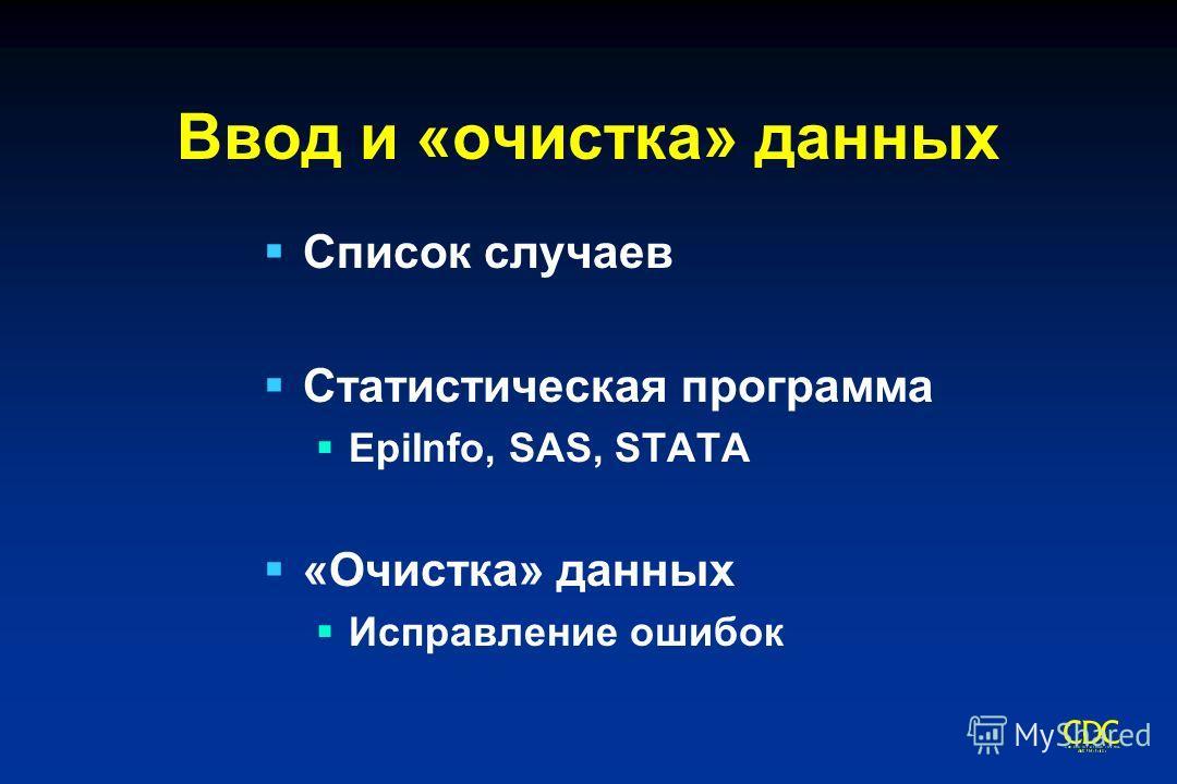Ввод и «очистка» данных Список случаев Статистическая программа EpiInfo, SAS, STATA «Очистка» данных Исправление ошибок
