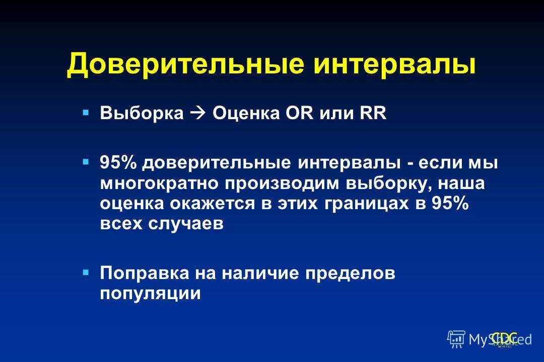 Доверительные интервалы Выборка Оценка OR или RR 95% доверительные интервалы - если мы многократно производим выборку, наша оценка окажется в этих границах в 95% всех случаев Поправка на наличие пределов популяции