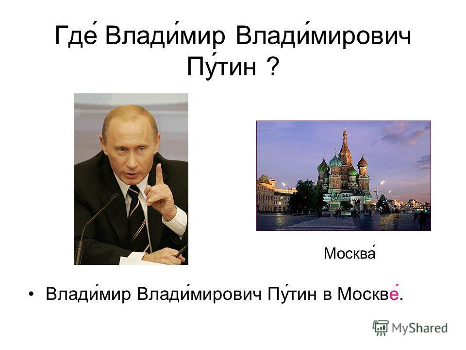 Где Владимир Владимирович Путин ? Влади́мир Влади́мирович Пу́тин в Москве́. Москва