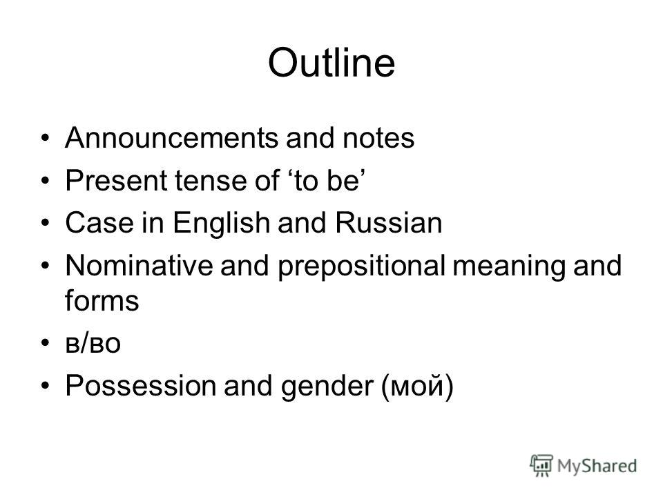 Outline Announcements and notes Present tense of to be Case in English and Russian Nominative and prepositional meaning and forms в/во Possession and gender (мой)