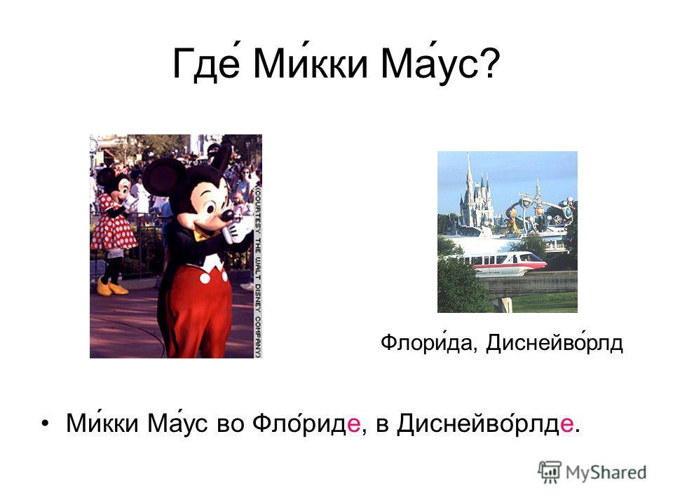 Где Микки Маус? Микки Маус во Флориде, в Диснейворлде. Флори́да, Диснейво́рлд