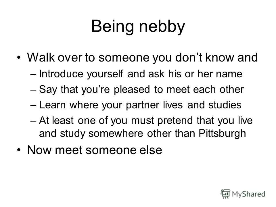Being nebby Walk over to someone you dont know and –Introduce yourself and ask his or her name –Say that youre pleased to meet each other –Learn where your partner lives and studies –At least one of you must pretend that you live and study somewhere