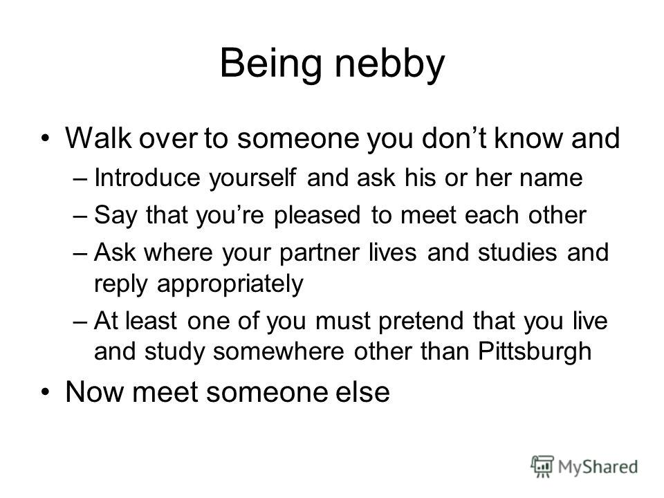 Being nebby Walk over to someone you dont know and –Introduce yourself and ask his or her name –Say that youre pleased to meet each other –Ask where your partner lives and studies and reply appropriately –At least one of you must pretend that you liv