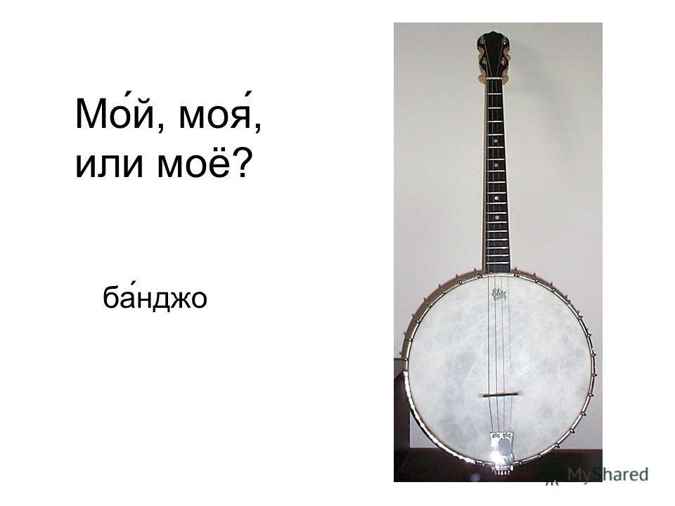 Мо́й, моя́, или моё? ба ́нджо