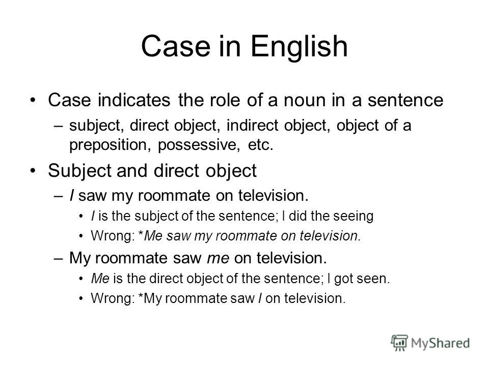 Case in English Case indicates the role of a noun in a sentence –subject, direct object, indirect object, object of a preposition, possessive, etc. Subject and direct object –I saw my roommate on television. I is the subject of the sentence; I did th