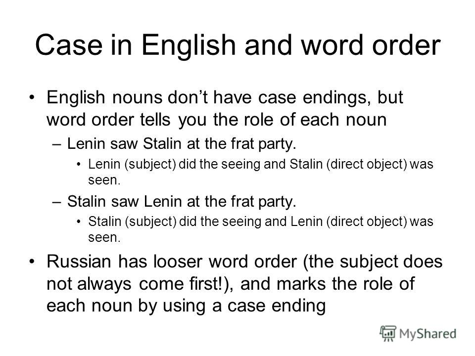 Case in English and word order English nouns dont have case endings, but word order tells you the role of each noun –Lenin saw Stalin at the frat party. Lenin (subject) did the seeing and Stalin (direct object) was seen. –Stalin saw Lenin at the frat