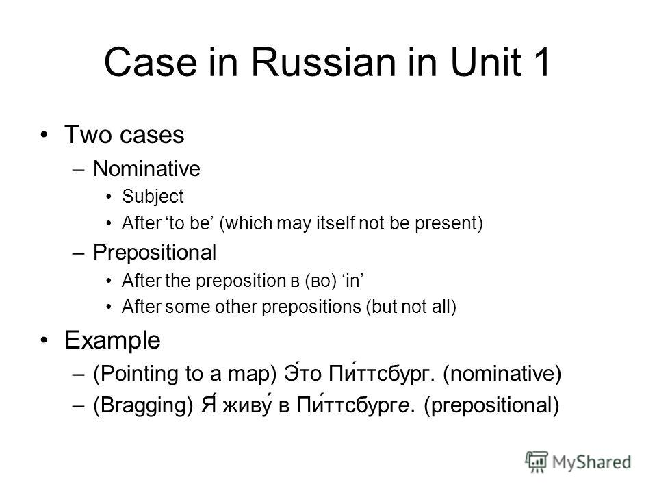 Case in Russian in Unit 1 Two cases –Nominative Subject After to be (which may itself not be present) –Prepositional After the preposition в (во) in After some other prepositions (but not all) Example –(Pointing to a map) Это Питтсбург. (nominative)