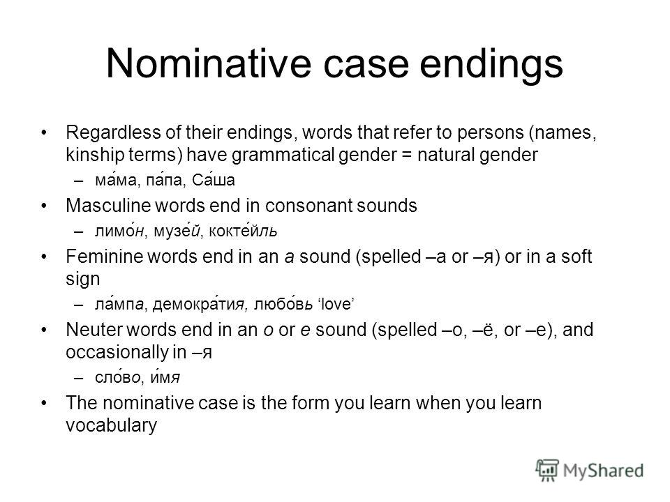 Nominative case endings Regardless of their endings, words that refer to persons (names, kinship terms) have grammatical gender = natural gender –мама, папа, Саша Masculine words end in consonant sounds –лимон, музей, коктейль Feminine words end in a