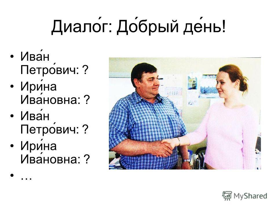 Диалог: Добрый де ́нь ! Ива́н Петро́вич: ? Ири́на Ива́новна: ? Ива́н Петро́вич: ? Ири́на Ива́новна: ? …
