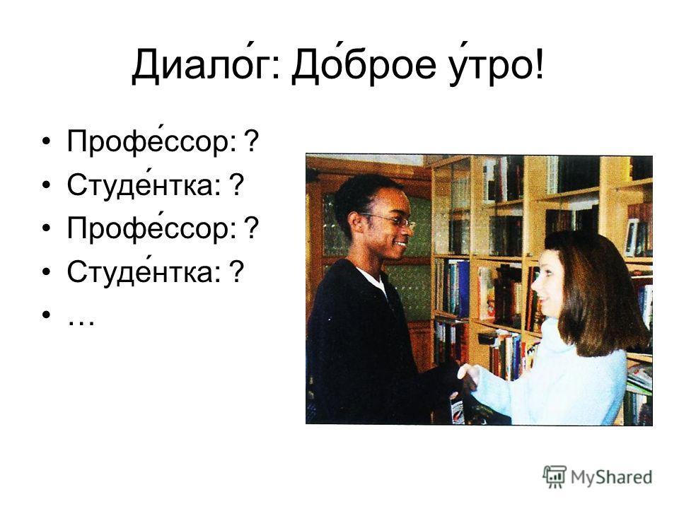 Диалог: До́брое у́тро! Профе́ссор: ? Студе́нтка: ? Профе́ссор: ? Студе́нтка: ? …