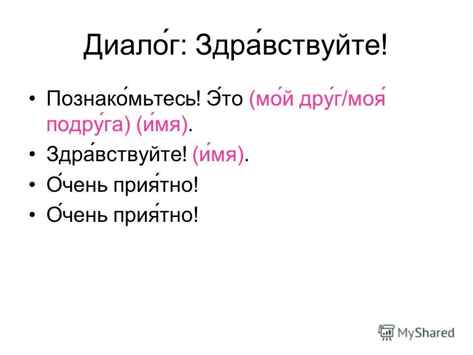 Диалог: Здравствуйте! Познакомьтесь! Это (мой друг/моя подруга) (имя). Здравствуйте! (имя). Очень приятно!