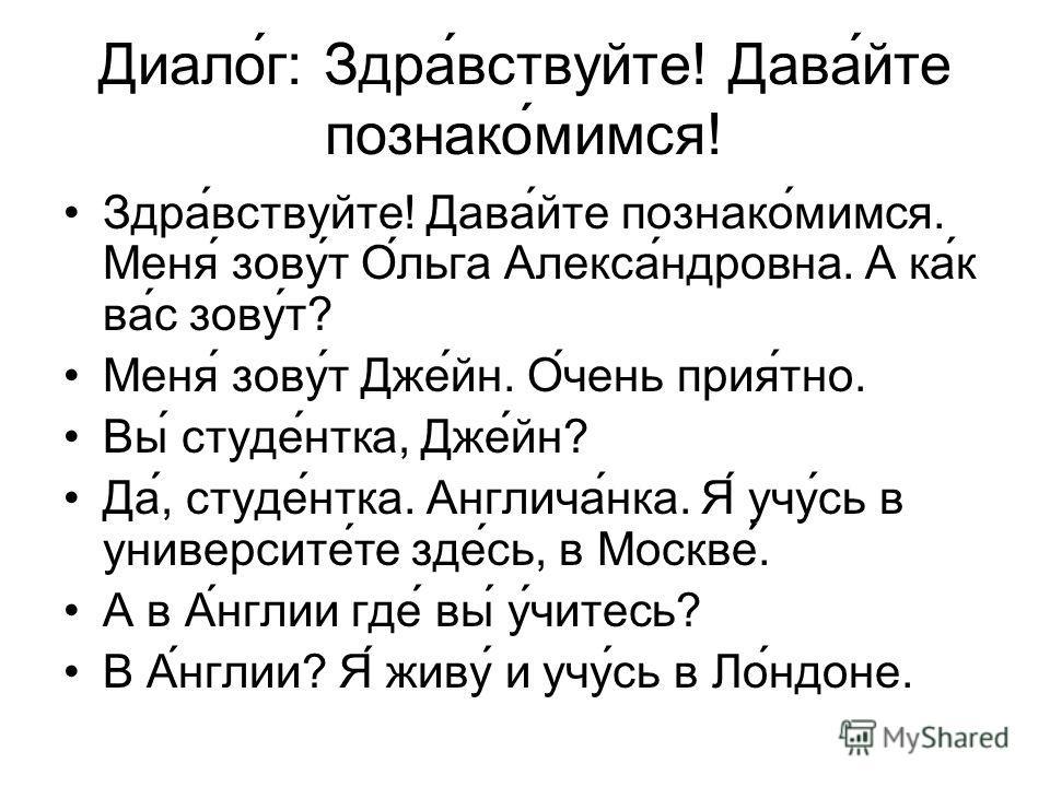 Диалог: Здравствуйте! Давайте познакомимся! Здравствуйте! Давайте познакомимся. Меня зовут Ольга Александровна. А как вас зовут? Меня зовут Джейн. Очень приятно. Вы студентка, Джейн? Да, студентка. Англичанка. Я учусь в университете здесь, в Москве.