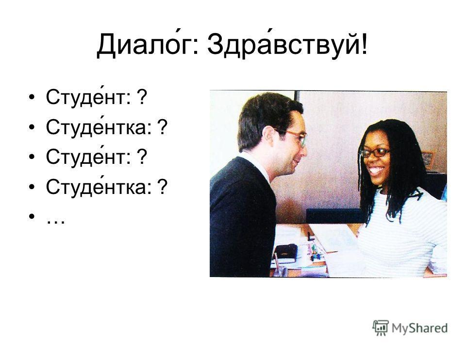 Диалог: Здра ́вствуй! Студе́нт: ? Студе́нтка: ? Студе́нт: ? Студе́нтка: ? …